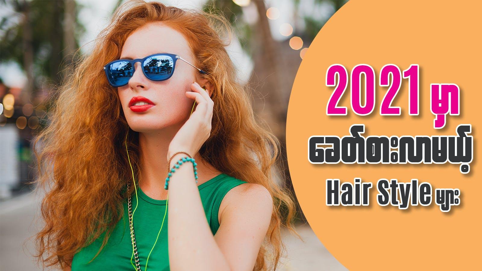 2021 မှာ ခေတ်စားလာမယ့် Hair Style များ